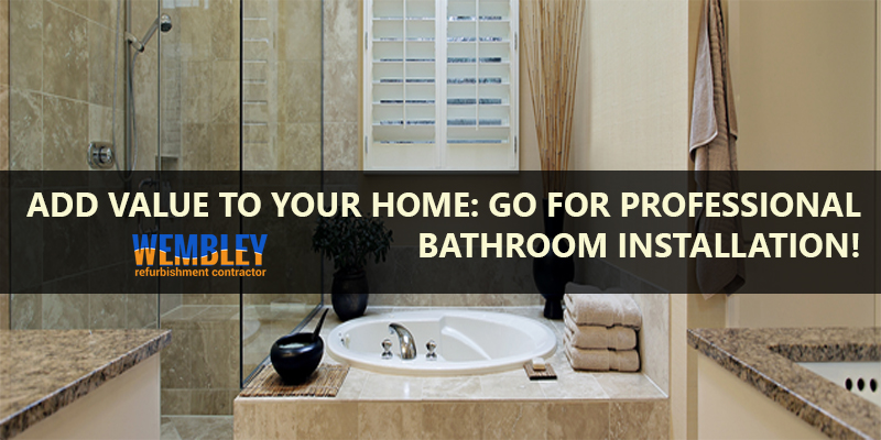 Add Value To Your Home: Go For Professional Bathroom Installation!